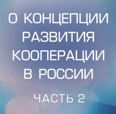 О Концепции развития движения кооперации в России. Часть 2